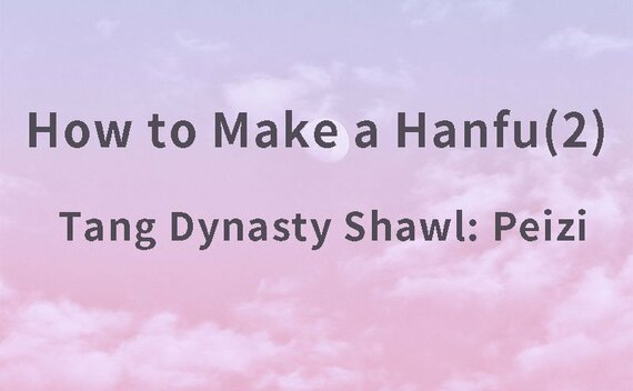 How to Make a Hanfu(2) – Tang Dynasty Shawl: Peizi