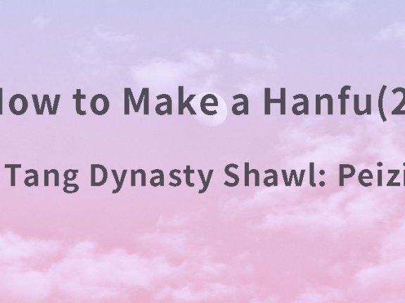 How to Make a Hanfu(2) – Tang Dynasty Shawl: Peizi